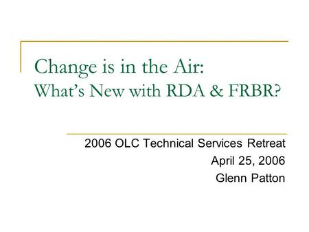 Change is in the Air: What's New with RDA & FRBR? 2006 OLC Technical Services Retreat April 25, 2006 Glenn Patton.