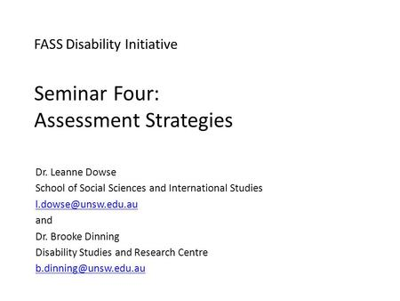 FASS Disability Initiative Seminar Four: Assessment Strategies Dr. Leanne Dowse School of Social Sciences and International Studies