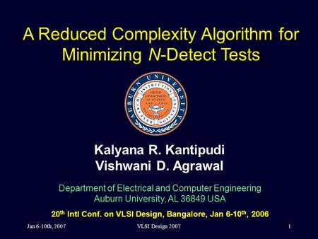 Jan 6-10th, 2007VLSI Design 20071 A Reduced Complexity Algorithm for Minimizing N-Detect Tests Kalyana R. Kantipudi Vishwani D. Agrawal Department of Electrical.
