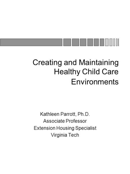 Creating and Maintaining Healthy Child Care Environments Kathleen Parrott, Ph.D. Associate Professor Extension Housing Specialist Virginia Tech.