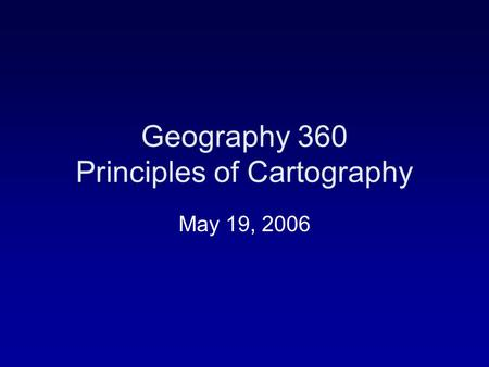 Geography 360 Principles of Cartography May 19, 2006.