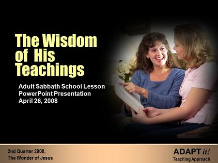 The Wisdom of His Teachings The Wisdom of His Teachings Adult Sabbath School Lesson PowerPoint Presentation April 26, 2008 2nd Quarter 2008, The Wonder.