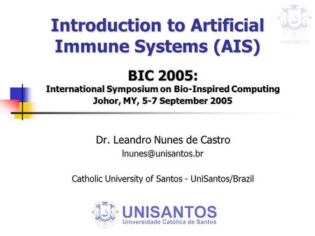 Introduction to Artificial Immune Systems (AIS) BIC 2005: International Symposium on Bio-Inspired Computing Johor, MY, 5-7 September 2005 Dr. Leandro Nunes.