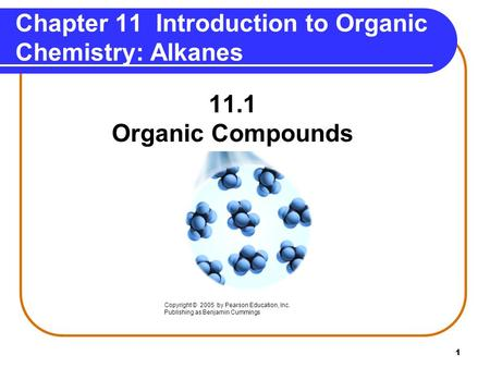 1 Chapter 11 Introduction to Organic Chemistry: Alkanes 11.1 Organic Compounds Copyright © 2005 by Pearson Education, Inc. Publishing as Benjamin Cummings.