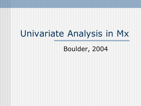 Univariate Analysis in Mx Boulder, 2004. Group Structure Title Type: Data/ Calculation/ Constraint Reading Data Matrices Declaration Assigning Specifications/