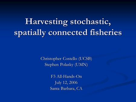 Harvesting stochastic, spatially connected fisheries Christopher Costello (UCSB) Stephen Polasky (UMN) F3 All-Hands-On July 12, 2006 Santa Barbara, CA.