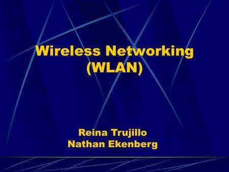 Wireless Networking (WLAN) Reina Trujillo Nathan Ekenberg.