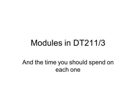Modules in DT211/3 And the time you should spend on each one.
