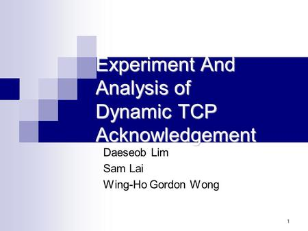 1 Experiment And Analysis of Dynamic TCP Acknowledgement Daeseob Lim Sam Lai Wing-Ho Gordon Wong.