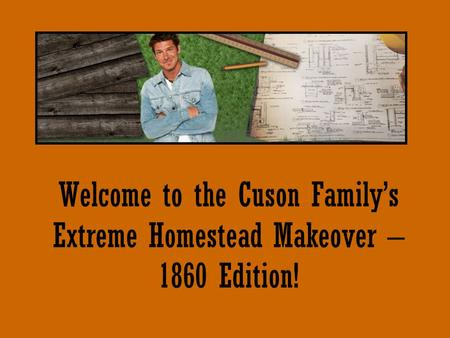 Welcome to the Cuson Family's Extreme Homestead Makeover – 1860 Edition!