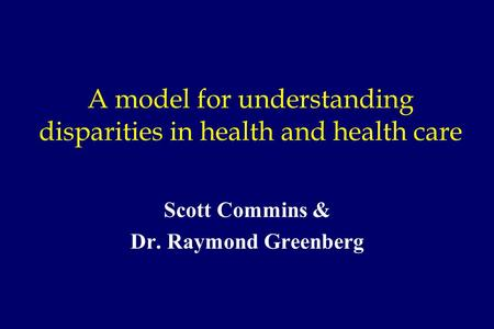 A model for understanding disparities in health and health care Scott Commins & Dr. Raymond Greenberg.
