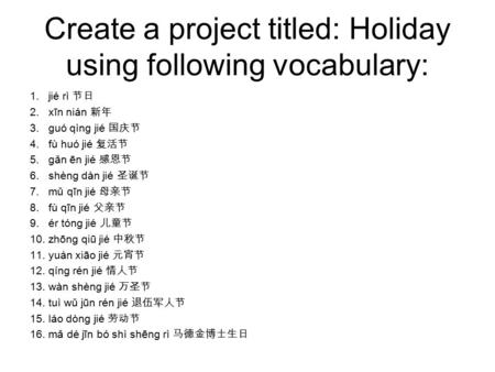 Create a project titled: Holiday using following vocabulary: 1.jié rì 节日 2.xīn nián 新年 3.guó qìng jié 国庆节 4.fù huó jié 复活节 5.gǎn ēn jié 感恩节 6.shèng dàn.