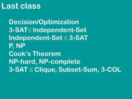 Last class Decision/Optimization 3-SAT  Independent-Set Independent-Set  3-SAT P, NP Cook's Theorem NP-hard, NP-complete 3-SAT  Clique, Subset-Sum,