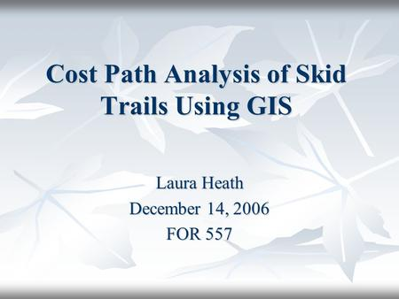 Cost Path Analysis of Skid Trails Using GIS Laura Heath December 14, 2006 FOR 557.