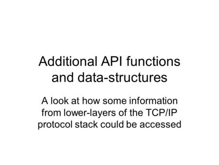 Additional API functions and data-structures A look at how some information from lower-layers of the TCP/IP protocol stack could be accessed.
