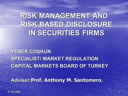 21.04.20031 RISK MANAGEMENT AND RISK BASED DISCLOSURE <strong>IN</strong> SECURITIES FIRMS YENER COŞKUN SPECIALIST/ MARKET REGULATION CAPITAL MARKETS BOARD OF TURKEY Adviser: