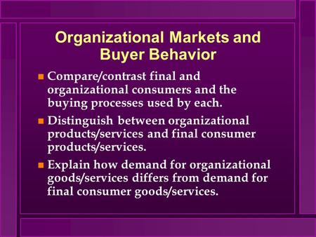 Organizational Markets and Buyer Behavior n Compare/contrast final and organizational consumers and the buying processes used by each. n Distinguish between.