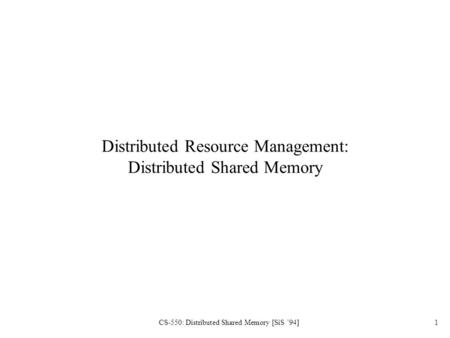 CS-550: Distributed Shared Memory [SiS '94]1 Distributed Resource Management: Distributed Shared Memory.