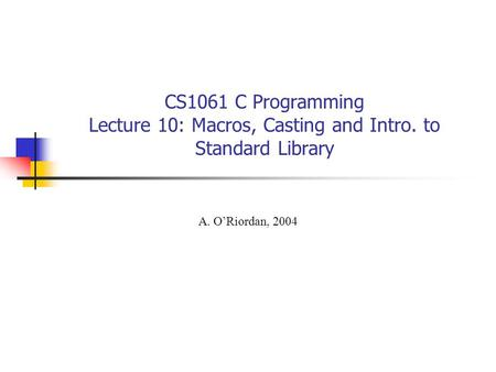 CS1061 C Programming Lecture 10: Macros, Casting and Intro. to Standard Library A. O'Riordan, 2004.