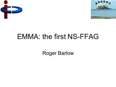 EMMA: the first NS-FFAG Roger Barlow. What is an FFAG? Like a synchrotron Strong Focussing ('Alternating Gradient') Dipole field increases with particle.