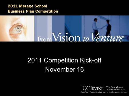 2011 Merage School Business Plan Competition 2011 Competition Kick-off November 16.