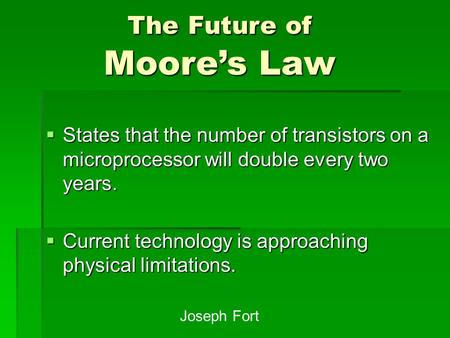  States that the number of transistors on a microprocessor will double every two years.  Current technology is approaching physical limitations. The.