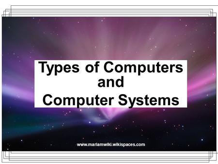 Www.mariamwiki.wikispaces.com Types of Computers and Computer Systems.