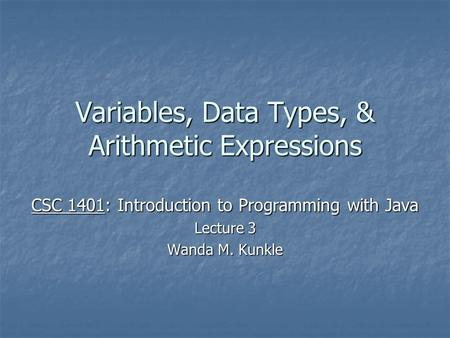 Variables, Data Types, & Arithmetic Expressions CSC 1401: Introduction to Programming with Java Lecture 3 Wanda M. Kunkle.