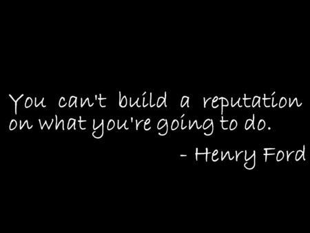 You can't build a reputation on what you're going to do. - Henry Ford.