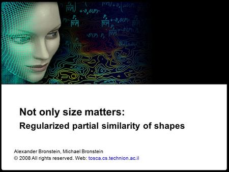 1 Regularized partial similarity of shapes NORDIA – CVPR 2008 Not only size matters: Regularized partial similarity of shapes Alexander Bronstein, Michael.