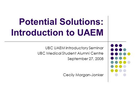Potential Solutions: Introduction to UAEM UBC UAEM Introductory Seminar UBC Medical Student Alumni Centre September 27, 2008 Cecily Morgan-Jonker.