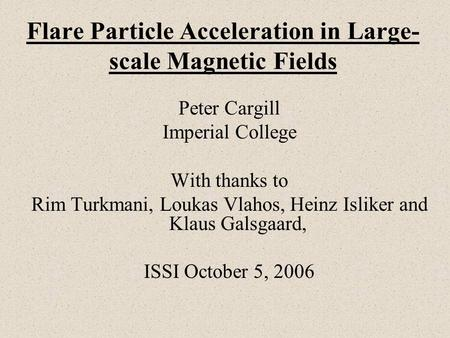 Flare Particle Acceleration in Large- scale Magnetic Fields Peter Cargill Imperial College With thanks to Rim Turkmani, Loukas Vlahos, Heinz Isliker and.