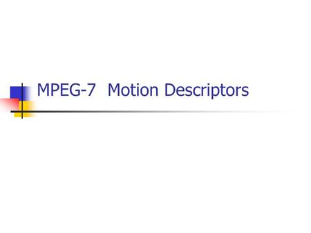 MPEG-7 Motion Descriptors. Reference ISO/IEC JTC1/SC29/WG11 N4031 ISO/IEC JTC1/SC29/WG11 N4062 MPEG-7 Visual Motion Descriptors (IEEE Transactions on.