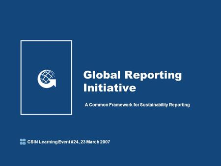 Global Reporting Initiative A Common Framework for Sustainability Reporting CSIN Learning Event #24, 23 March 2007.