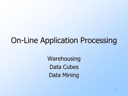 1 On-Line Application Processing Warehousing Data Cubes Data Mining.