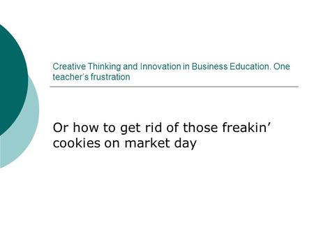 Creative Thinking and Innovation in Business Education. One teacher's frustration Or how to get rid of those freakin' cookies on market day.