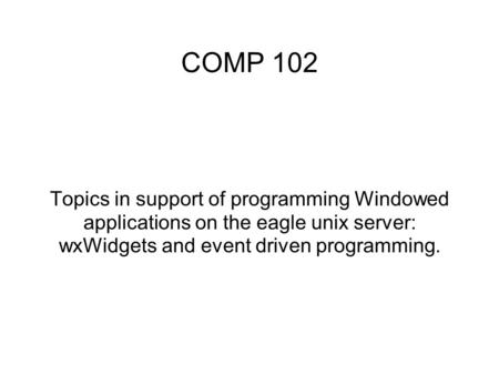 COMP 102 Topics in support of programming Windowed applications on the eagle unix server: wxWidgets and event driven programming.