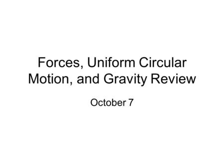 Forces, Uniform Circular Motion, and Gravity Review October 7.