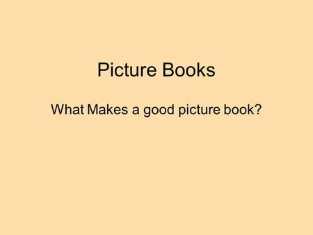 Picture Books What Makes a good picture book?. Picture Books are a unique art form The function of art is to clarify, intensify, or otherwise enlarge.