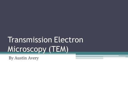 Transmission Electron Microscopy (TEM) By Austin Avery.