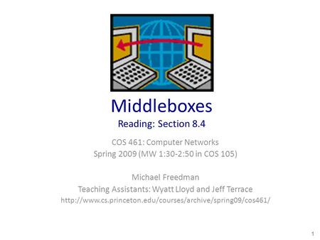 Middleboxes Reading: Section 8.4 COS 461: Computer Networks Spring 2009 (MW 1:30-2:50 in COS 105) Michael Freedman Teaching Assistants: Wyatt Lloyd and.