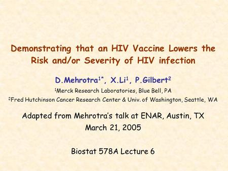 Demonstrating that an HIV Vaccine Lowers the Risk and/or Severity of HIV infection D.Mehrotra 1*, X.Li 1, P.Gilbert 2 1 Merck Research Laboratories, Blue.