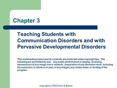 Copyright (c) 2003 Allyn & Bacon Chapter 3 Teaching Students with Communication Disorders and with Pervasive Developmental Disorders This multimedia product.
