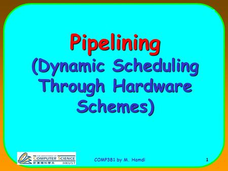 COMP381 by M. Hamdi 1 Pipelining (Dynamic Scheduling Through Hardware Schemes)