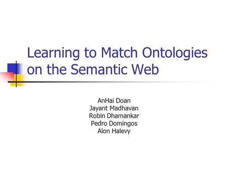 Learning to Match Ontologies on the Semantic Web AnHai Doan Jayant Madhavan Robin Dhamankar Pedro Domingos Alon Halevy.