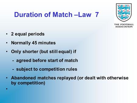 Duration of Match –Law 7 2 equal periods Normally 45 minutes Only shorter (but still equal) if - agreed before start of match - subject to competition.