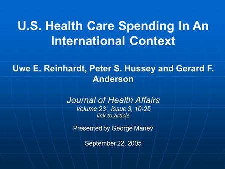 U.S. Health Care Spending In An International Context Uwe E. Reinhardt, Peter S. Hussey and Gerard F. Anderson Journal of Health Affairs Volume 23, Issue.