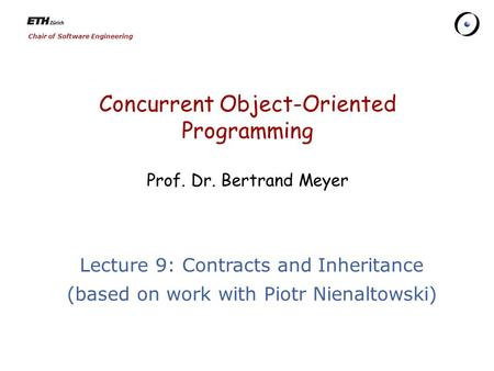 Chair of Software Engineering Concurrent Object-Oriented Programming Prof. Dr. Bertrand Meyer Lecture 9: Contracts and Inheritance (based on work with.