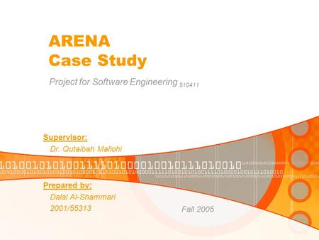 ARENA Case Study Project for Software Engineering 510411 Prepared by: Dalal Al-Shammari 2001/55313 Fall 2005 Supervisor: Dr. Qutaibah Mallohi.