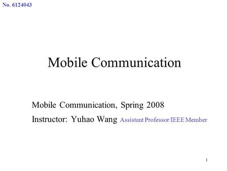 No. 6124043 1 Mobile Communication Mobile Communication, Spring 2008 Instructor: Yuhao Wang Assistant Professor/IEEE Member.